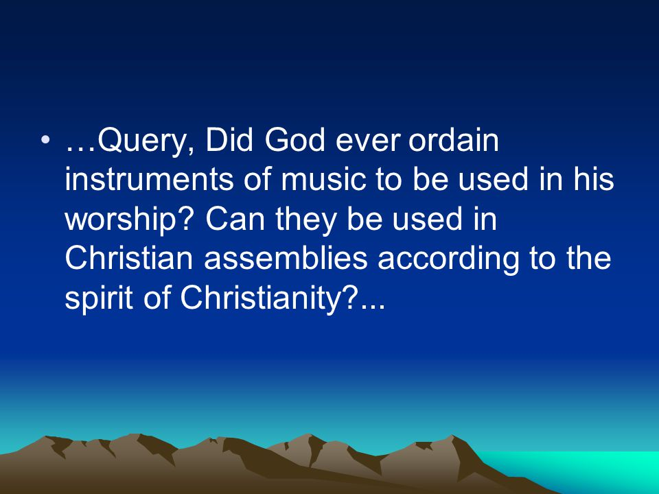 …Query, Did God ever ordain instruments of music to be used in his worship.