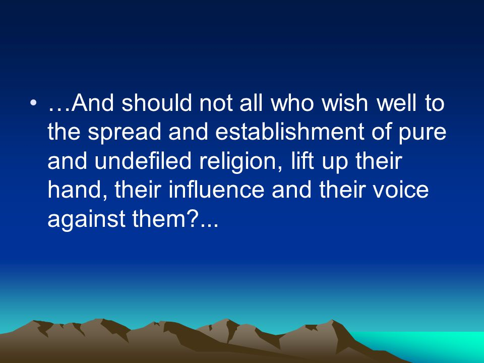 …And should not all who wish well to the spread and establishment of pure and undefiled religion, lift up their hand, their influence and their voice against them ...