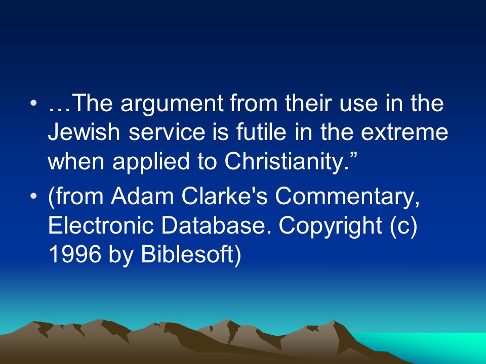 …The argument from their use in the Jewish service is futile in the extreme when applied to Christianity. (from Adam Clarke s Commentary, Electronic Database.