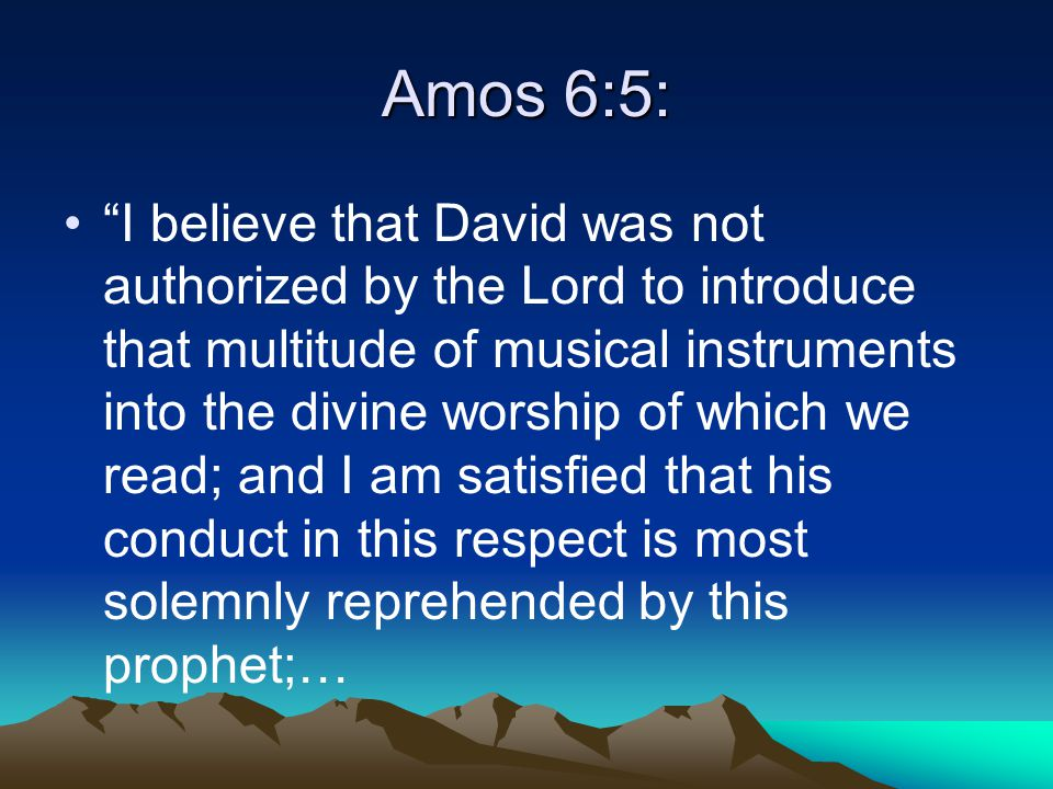Amos 6:5: I believe that David was not authorized by the Lord to introduce that multitude of musical instruments into the divine worship of which we read; and I am satisfied that his conduct in this respect is most solemnly reprehended by this prophet;…
