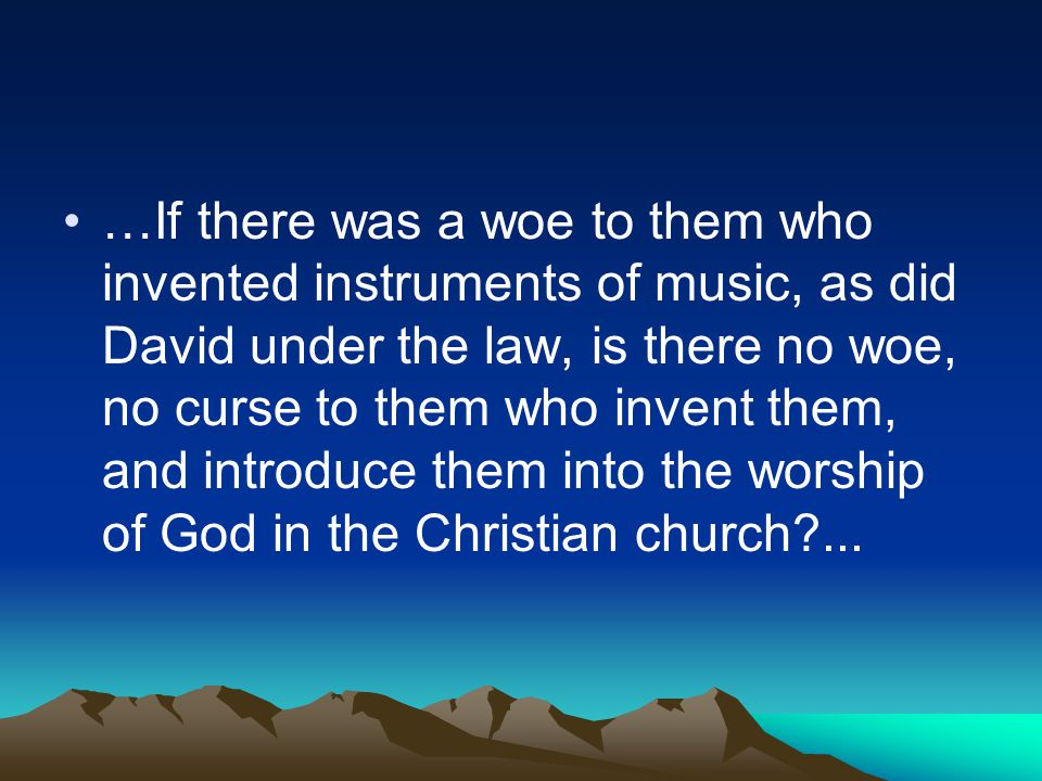 …If there was a woe to them who invented instruments of music, as did David under the law, is there no woe, no curse to them who invent them, and introduce them into the worship of God in the Christian church ...