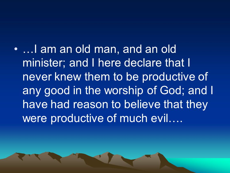 …I am an old man, and an old minister; and I here declare that I never knew them to be productive of any good in the worship of God; and I have had reason to believe that they were productive of much evil….