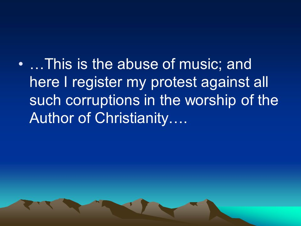 …This is the abuse of music; and here I register my protest against all such corruptions in the worship of the Author of Christianity….