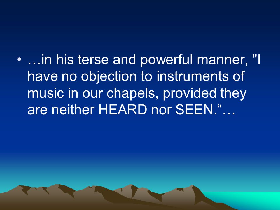 …in his terse and powerful manner, I have no objection to instruments of music in our chapels, provided they are neither HEARD nor SEEN. …