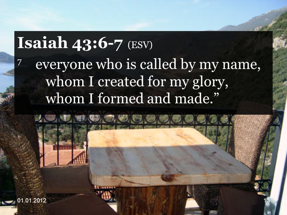 Isaiah 43:6-7 (ESV) 7 everyone who is called by my name, whom I created for my glory, whom I formed and made.