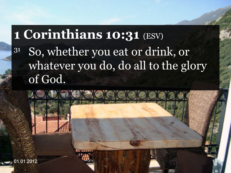 Corinthians 10:31 (ESV) 31 So, whether you eat or drink, or whatever you do, do all to the glory of God.