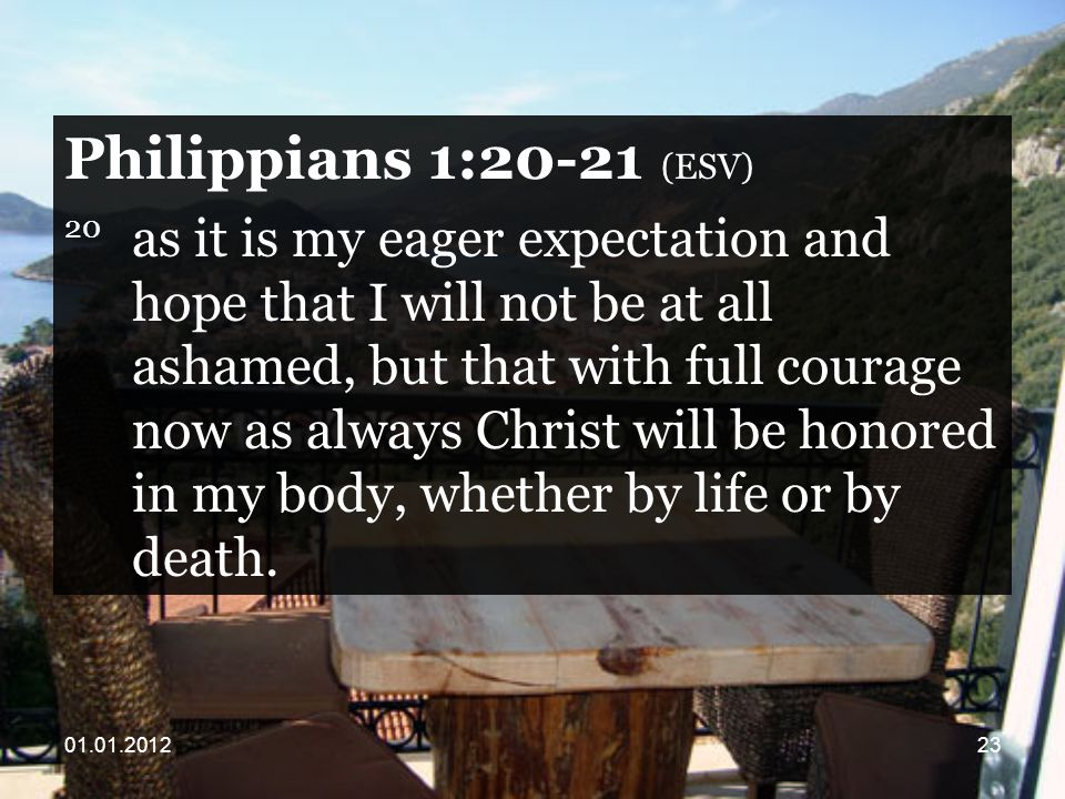 Philippians 1:20-21 (ESV) 20 as it is my eager expectation and hope that I will not be at all ashamed, but that with full courage now as always Christ will be honored in my body, whether by life or by death.