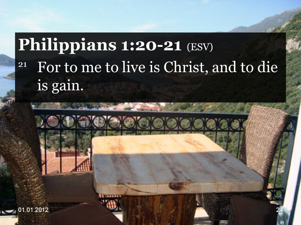 Philippians 1:20-21 (ESV) 21 For to me to live is Christ, and to die is gain.