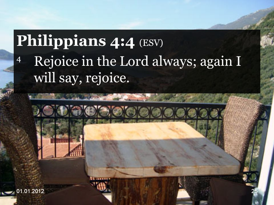 Philippians 4:4 (ESV) 4 Rejoice in the Lord always; again I will say, rejoice.