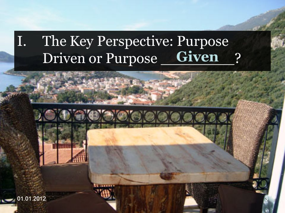 I.The Key Perspective: Purpose Driven or Purpose ________ Given