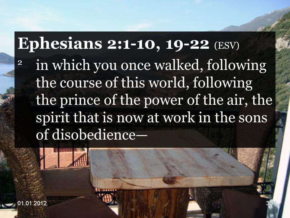 Ephesians 2:1-10, (ESV) 2 in which you once walked, following the course of this world, following the prince of the power of the air, the spirit that is now at work in the sons of disobedience—