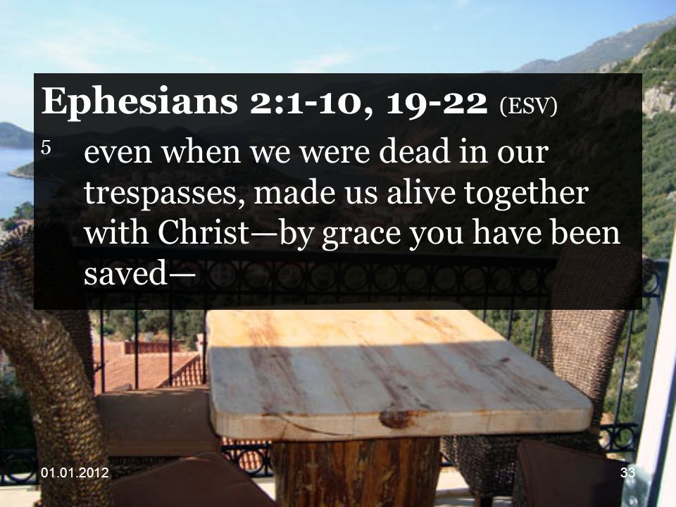 Ephesians 2:1-10, (ESV) 5 even when we were dead in our trespasses, made us alive together with Christ—by grace you have been saved—