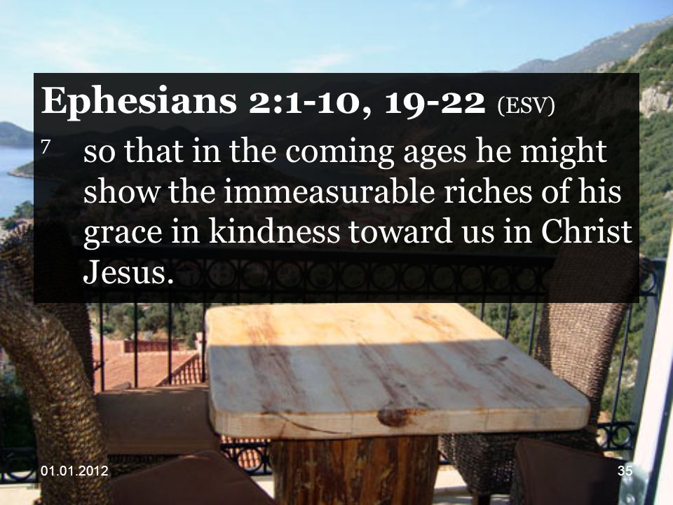 Ephesians 2:1-10, (ESV) 7 so that in the coming ages he might show the immeasurable riches of his grace in kindness toward us in Christ Jesus.