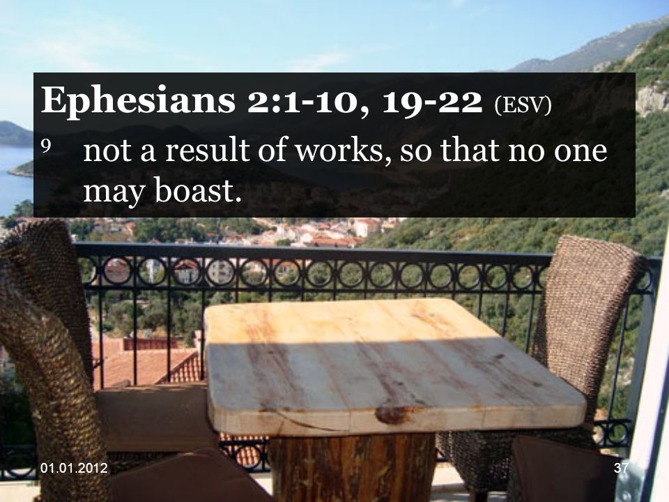 Ephesians 2:1-10, (ESV) 9 not a result of works, so that no one may boast.