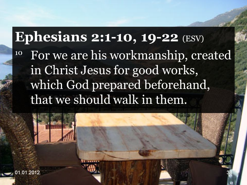 Ephesians 2:1-10, (ESV) 10 For we are his workmanship, created in Christ Jesus for good works, which God prepared beforehand, that we should walk in them.