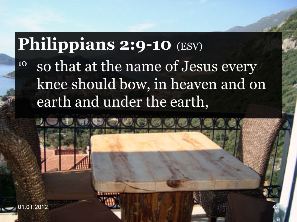 Philippians 2:9-10 (ESV) 10 so that at the name of Jesus every knee should bow, in heaven and on earth and under the earth,