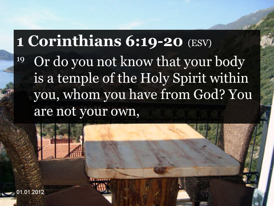Corinthians 6:19-20 (ESV) 19 Or do you not know that your body is a temple of the Holy Spirit within you, whom you have from God.