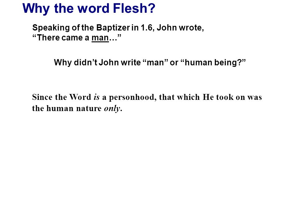 "Why the word Flesh? Speaking of the Baptizer in 1.6, John wrote, ""There came a man…"" Why didn't John write ""man"" or ""human being?"" Since the Word is a"
