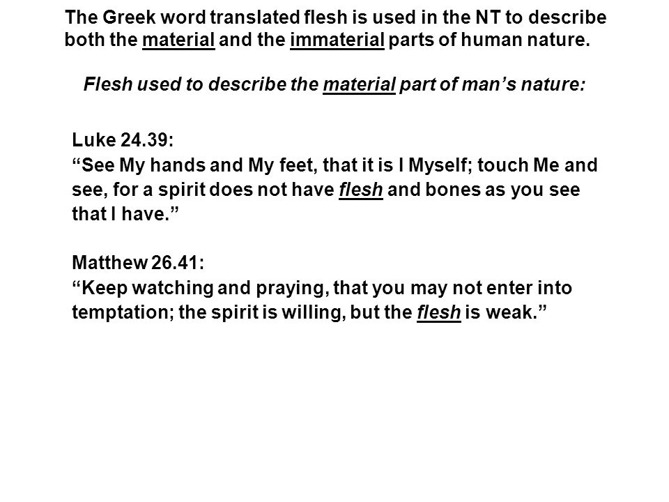 Flesh used to describe the material part of man's nature: The Greek word translated flesh is used in the NT to describe both the material and the imma