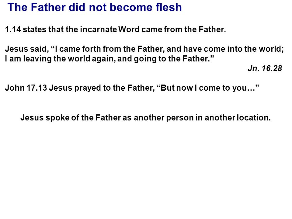 "The Father did not become flesh 1.14 states that the incarnate Word came from the Father. Jesus said, ""I came forth from the Father, and have come int"
