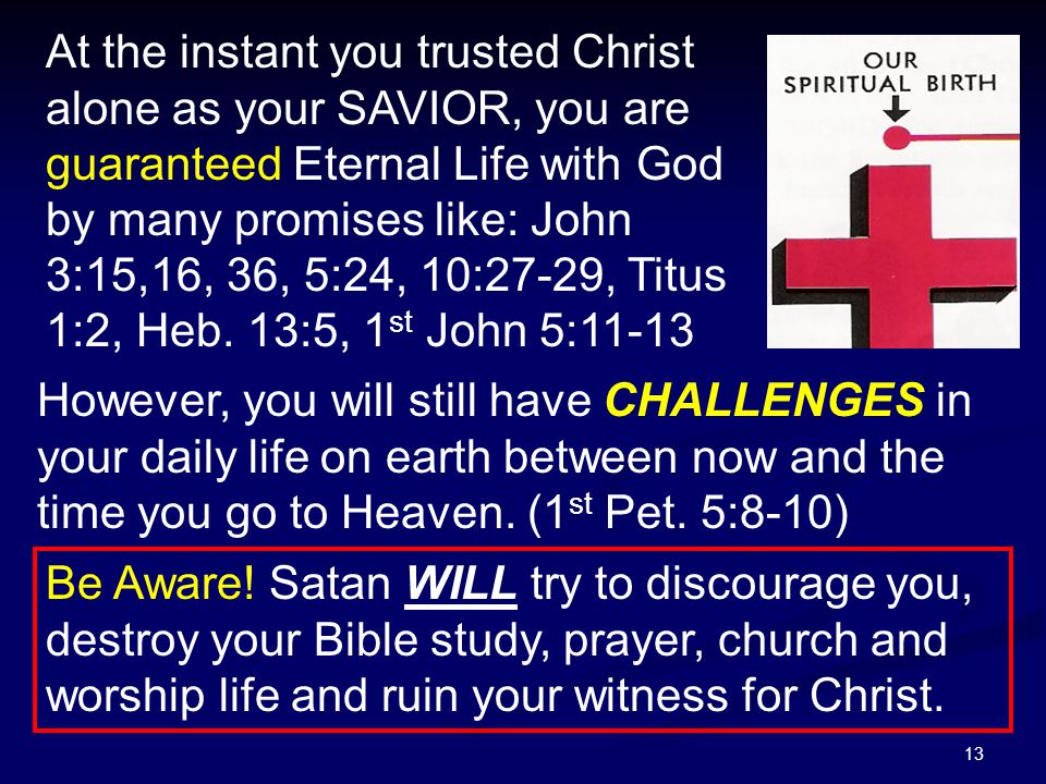 13 At the instant you trusted Christ alone as your SAVIOR, you are guaranteed Eternal Life with God by many promises like: John 3:15,16, 36, 5:24, 10: