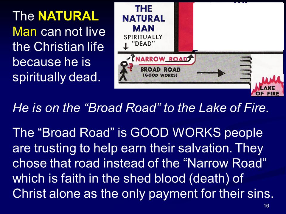 """16 The NATURAL Man can not live the Christian life because he is spiritually dead. He is on the """"Broad Road"""" to the Lake of Fire. The """"Broad Road"""" is"""