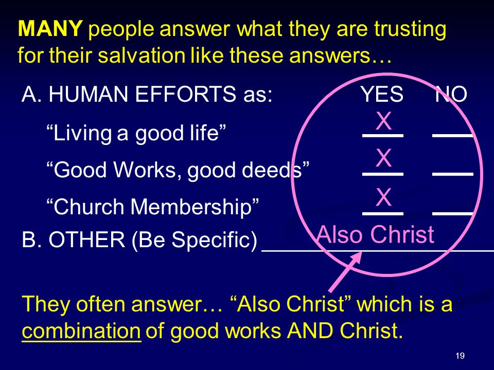 """19 A. HUMAN EFFORTS as: YES NO """"Living a good life"""" """"Good Works, good deeds"""" """"Church Membership"""" B. OTHER (Be Specific) ___________________ X X X Also"""