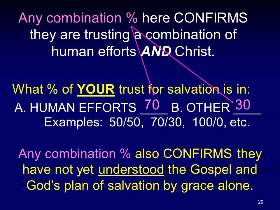 20 Any combination % also CONFIRMS they have not yet understood the Gospel and God's plan of salvation by grace alone. What % of YOUR trust for salvat