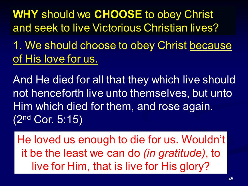 45 WHY should we CHOOSE to obey Christ and seek to live Victorious Christian lives? 1. We should choose to obey Christ because of His love for us. He