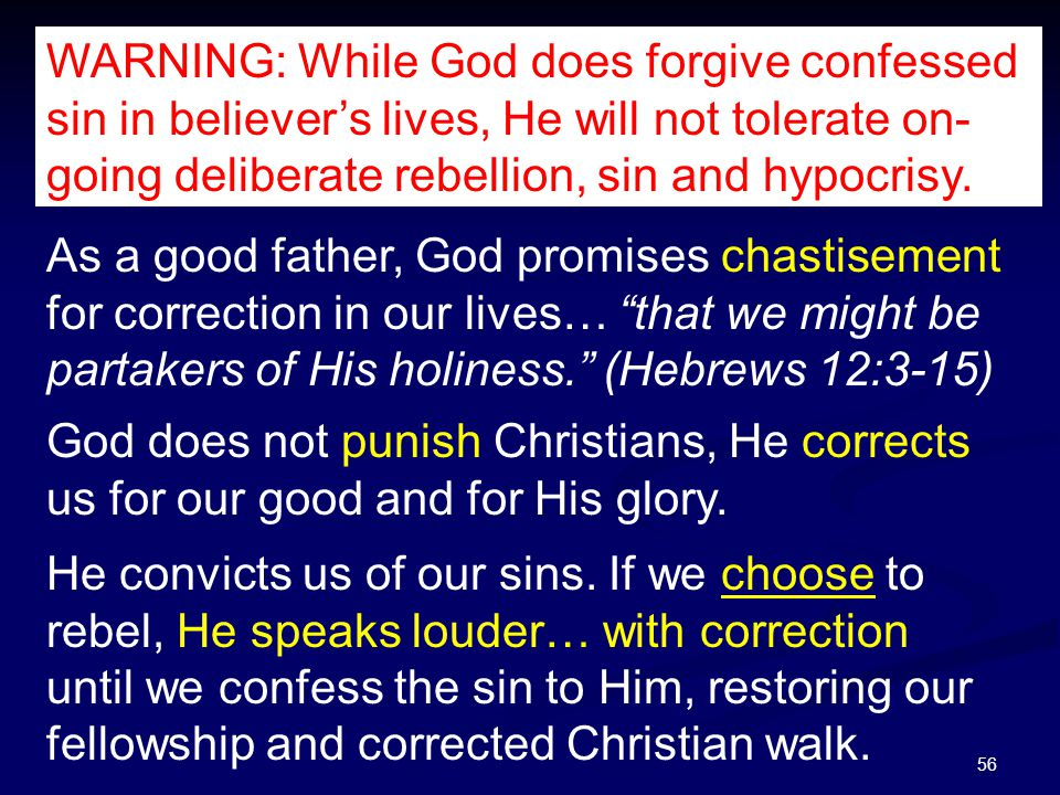 56 WARNING: While God does forgive confessed sin in believer's lives, He will not tolerate on- going deliberate rebellion, sin and hypocrisy.