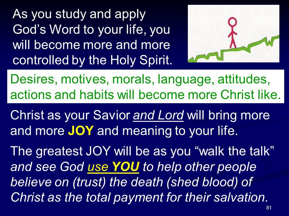 81 As you study and apply God's Word to your life, you will become more and more controlled by the Holy Spirit. Desires, motives, morals, language, at