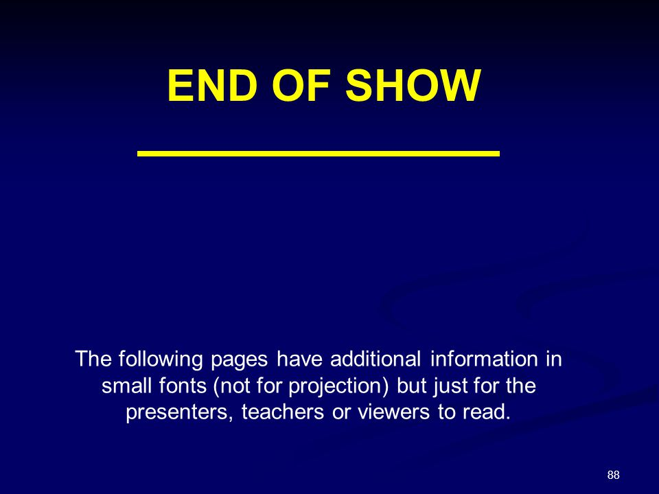88 END OF SHOW The following pages have additional information in small fonts (not for projection) but just for the presenters, teachers or viewers to