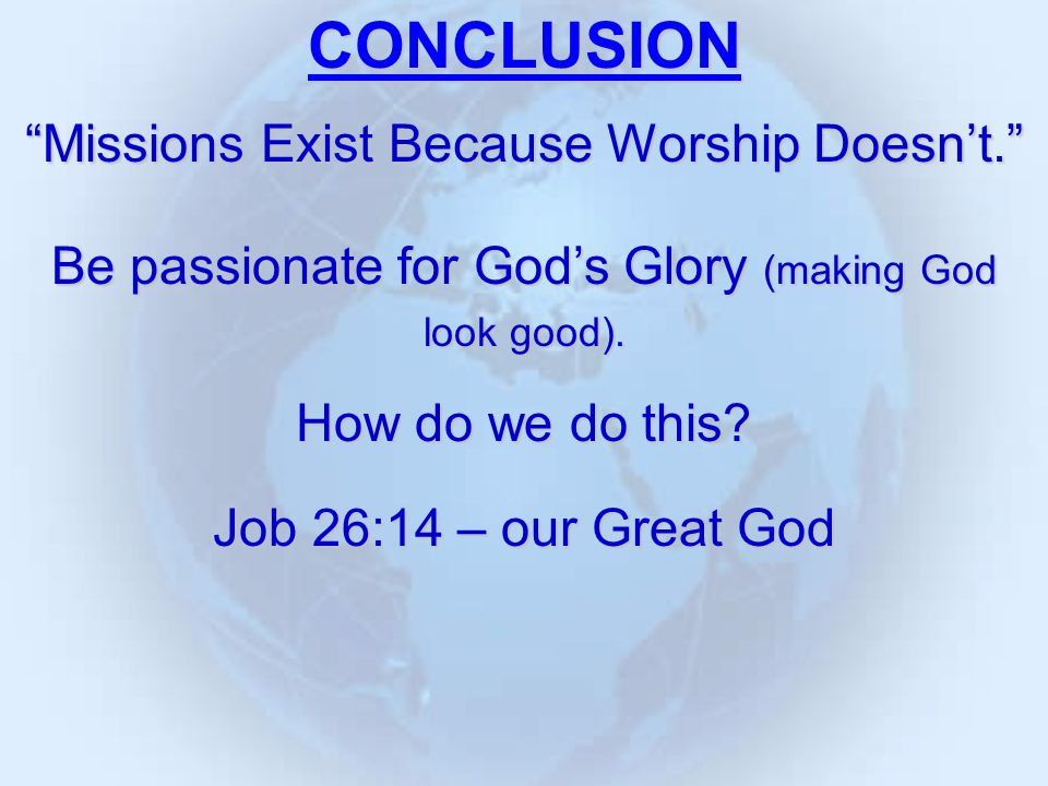CONCLUSION Missions Exist Because Worship Doesn't. Be passionate for God's Glory (making God look good).
