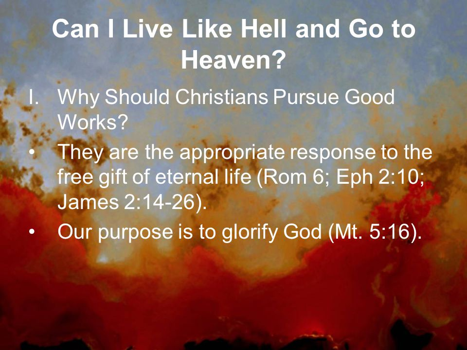 Can I Live Like Hell and Go to Heaven. I.Why Should Christians Pursue Good Works.