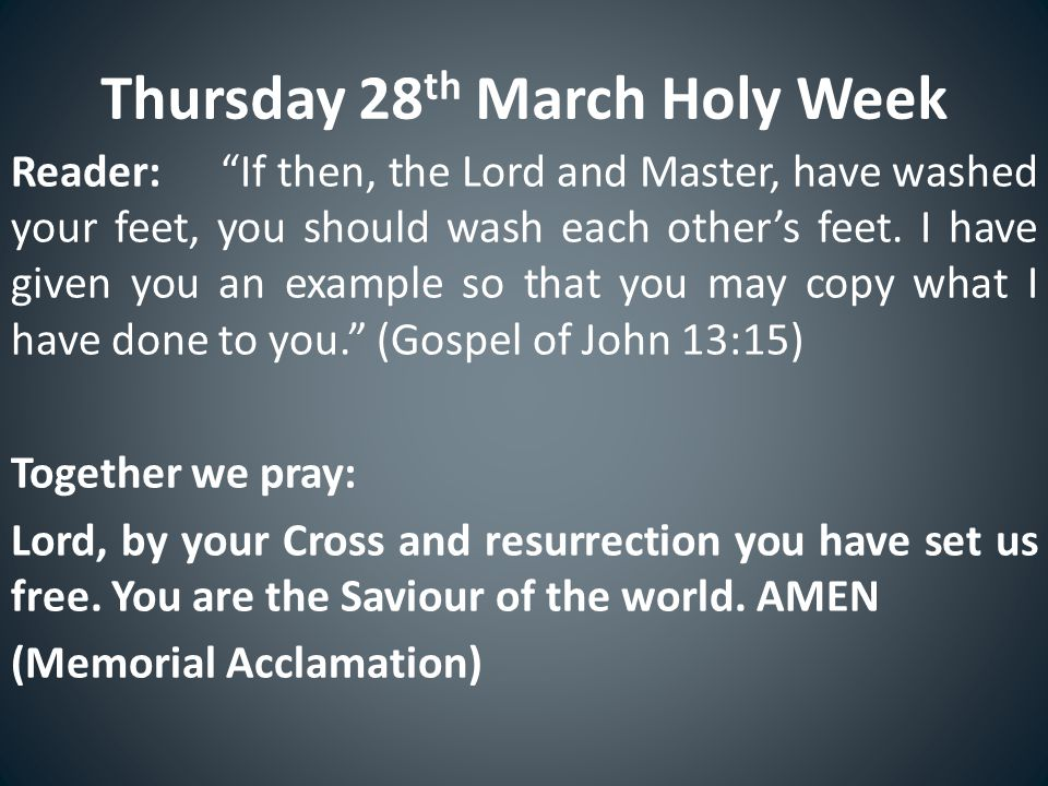 Thursday 28 th March Holy Week Reader: If then, the Lord and Master, have washed your feet, you should wash each other's feet.