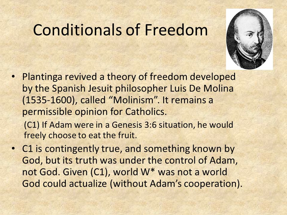 Conditionals of Freedom Plantinga revived a theory of freedom developed by the Spanish Jesuit philosopher Luis De Molina (1535-1600), called Molinism .