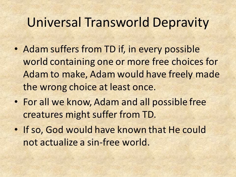Universal Transworld Depravity Adam suffers from TD if, in every possible world containing one or more free choices for Adam to make, Adam would have freely made the wrong choice at least once.