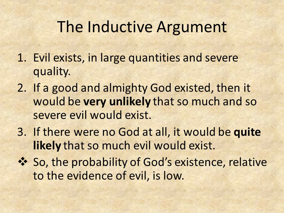 The Inductive Argument 1.Evil exists, in large quantities and severe quality.