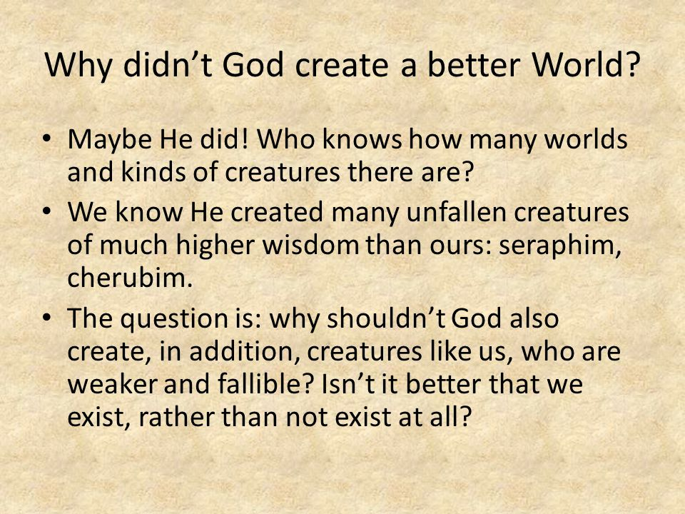 Why didn't God create a better World.Maybe He did.