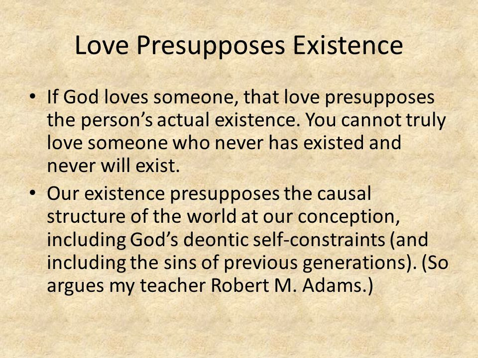 Love Presupposes Existence If God loves someone, that love presupposes the person's actual existence.