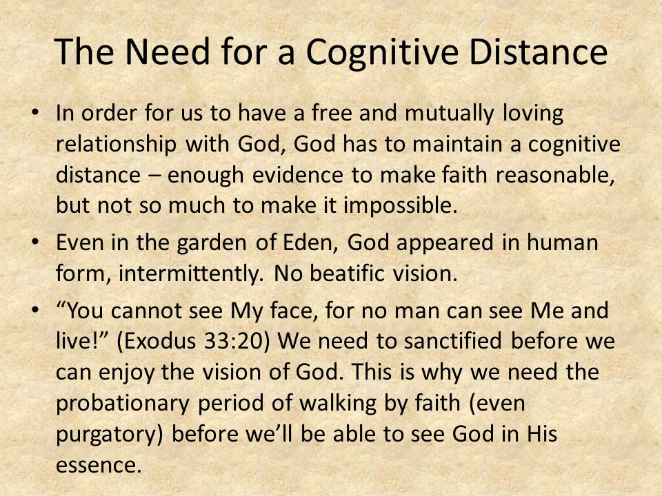 The Need for a Cognitive Distance In order for us to have a free and mutually loving relationship with God, God has to maintain a cognitive distance – enough evidence to make faith reasonable, but not so much to make it impossible.