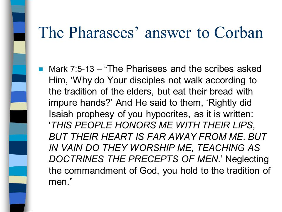 The Pharasees' answer to Corban Mark 7:5-13 – The Pharisees and the scribes asked Him, 'Why do Your disciples not walk according to the tradition of the elders, but eat their bread with impure hands?' And He said to them, 'Rightly did Isaiah prophesy of you hypocrites, as it is written: THIS PEOPLE HONORS ME WITH THEIR LIPS, BUT THEIR HEART IS FAR AWAY FROM ME.