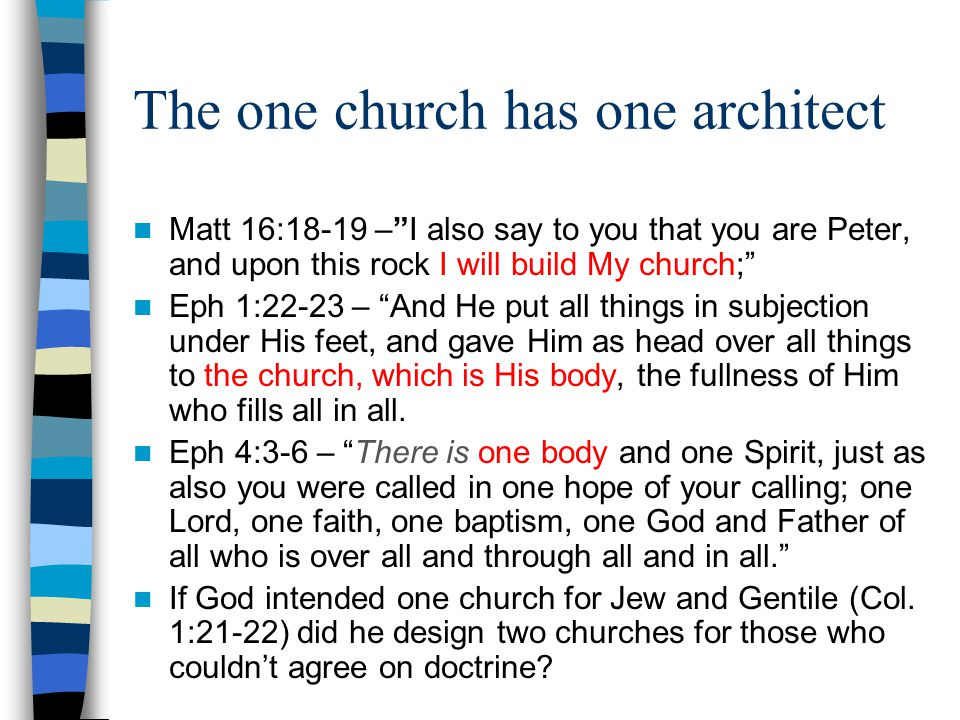 The one church has one architect Matt 16:18-19 – I also say to you that you are Peter, and upon this rock I will build My church; Eph 1:22-23 – And He put all things in subjection under His feet, and gave Him as head over all things to the church, which is His body, the fullness of Him who fills all in all.