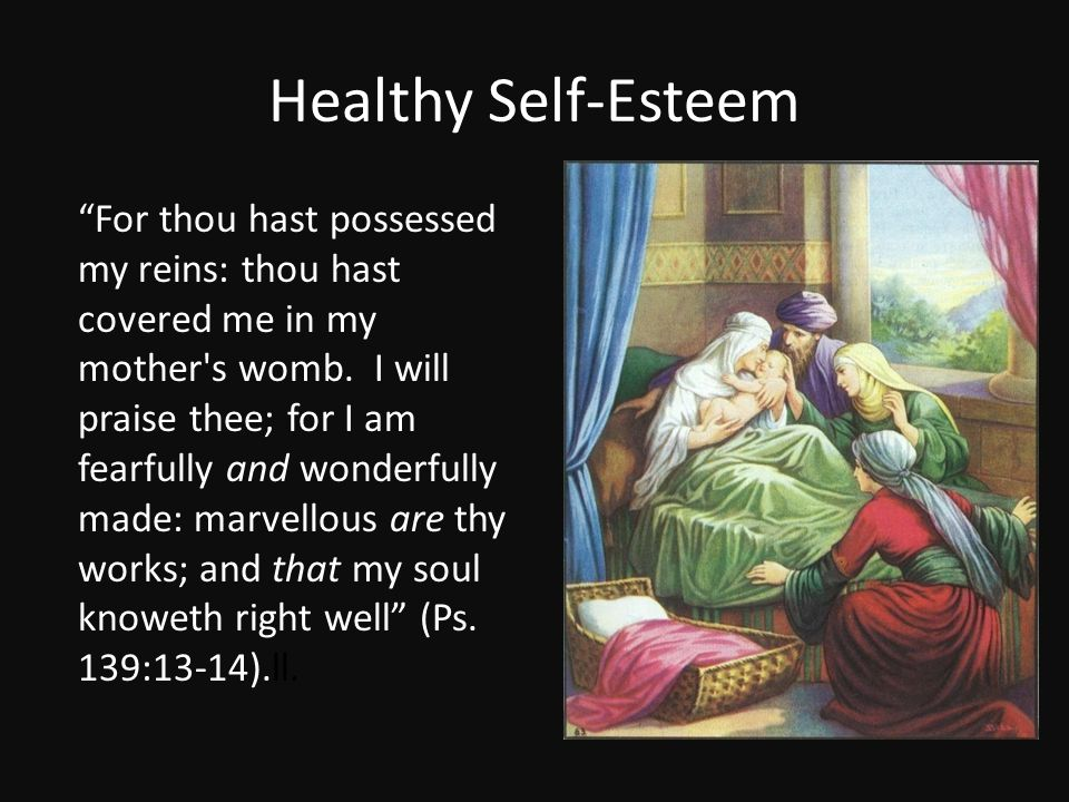 """Healthy Self-Esteem """"For thou hast possessed my reins: thou hast covered me in my mother's womb. I will praise thee; for I am fearfully and wonderfull"""