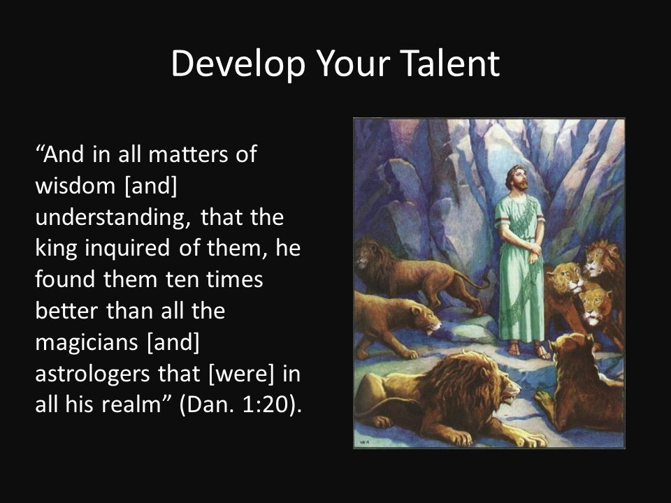 """Develop Your Talent """"And in all matters of wisdom [and] understanding, that the king inquired of them, he found them ten times better than all the mag"""