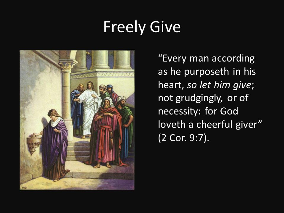 Freely Give Every man according as he purposeth in his heart, so let him give; not grudgingly, or of necessity: for God loveth a cheerful giver (2 Cor.