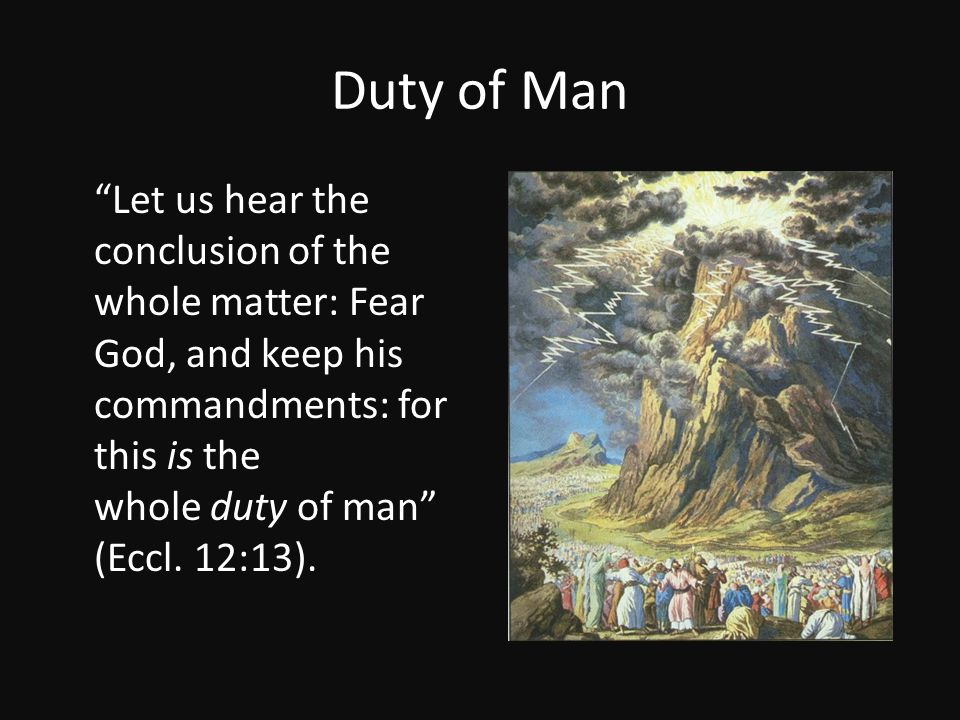 """Duty of Man """"Let us hear the conclusion of the whole matter: Fear God, and keep his commandments: for this is the whole duty of man"""" (Eccl. 12:13)."""