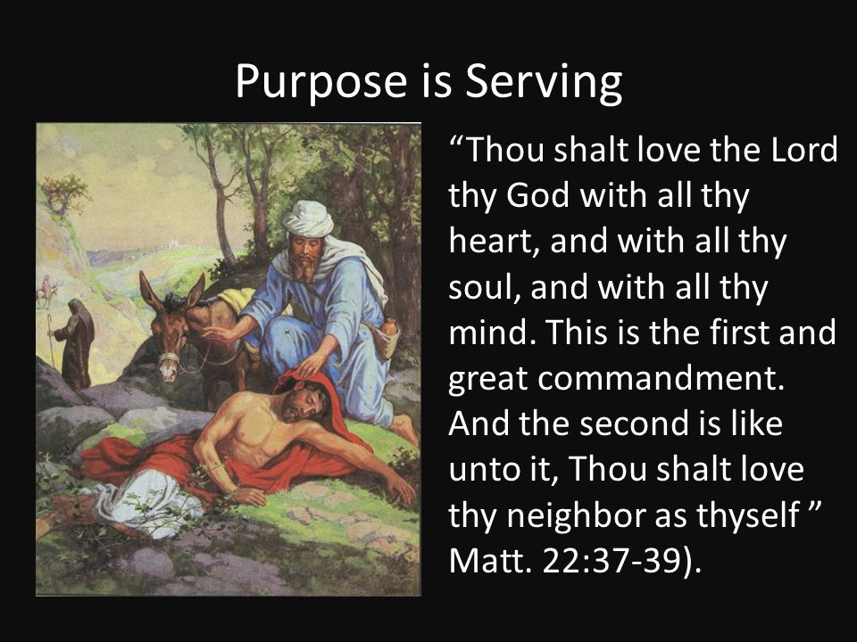 """Purpose is Serving """"Thou shalt love the Lord thy God with all thy heart, and with all thy soul, and with all thy mind. This is the first and great com"""