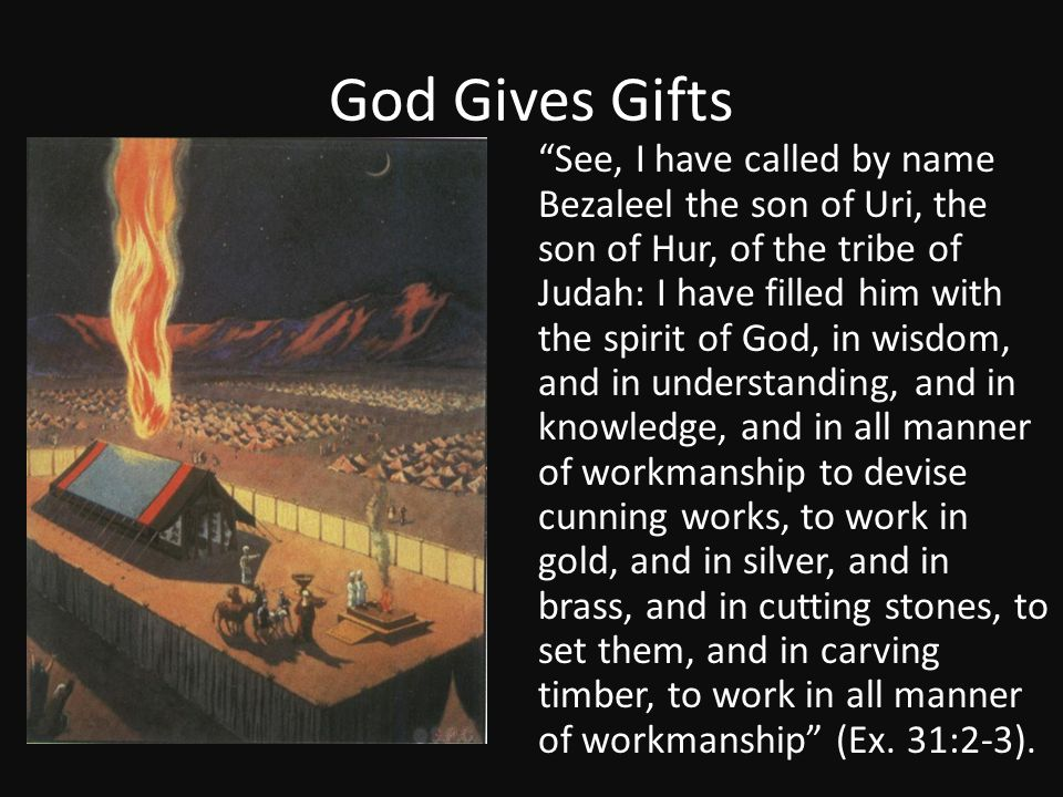 """God Gives Gifts """"See, I have called by name Bezaleel the son of Uri, the son of Hur, of the tribe of Judah: I have filled him with the spirit of God,"""