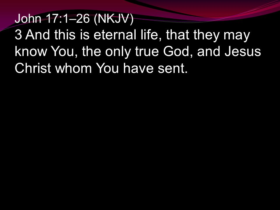 John 17:1–26 (NKJV) 3 And this is eternal life, that they may know You, the only true God, and Jesus Christ whom You have sent.